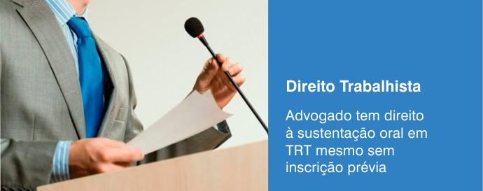Advogado tem direito a sustentação oral em TRT mesmo sem inscrição prévia?